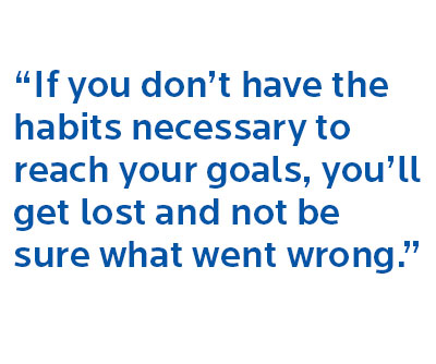 """""""If you don't have the habits necessary to reach your goals, you'll get lost and not be sure what went wrong."""""""