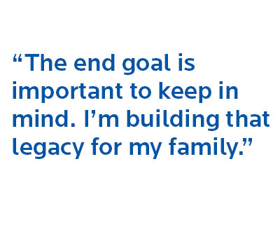 """""""the end goal is important to keep in mind. I'm building that legacy for my family."""""""